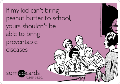 If my kid can't bring  peanut butter to school,  yours shouldn't be able to bring  preventable diseases.