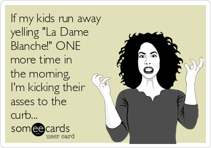 "If my kids run away yelling ""La Dame Blanche!"" ONE more time in the morning, I'm kicking their asses to the curb..."