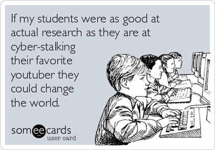If my students were as good at actual research as they are at cyber-stalking their favorite youtuber they could change the world.