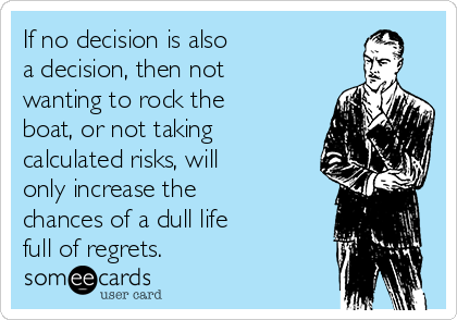 If no decision is also  a decision, then not wanting to rock the boat, or not taking calculated risks, will only increase the chances of a dull life  full of regrets.