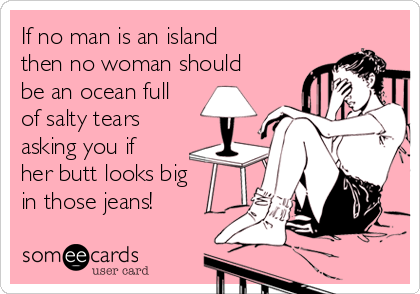 If no man is an island then no woman should be an ocean full of salty tears asking you if her butt looks big in those jeans!