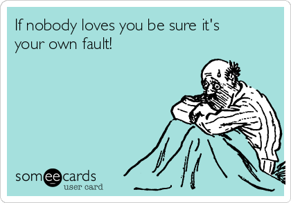 If nobody loves you be sure it's  your own fault!