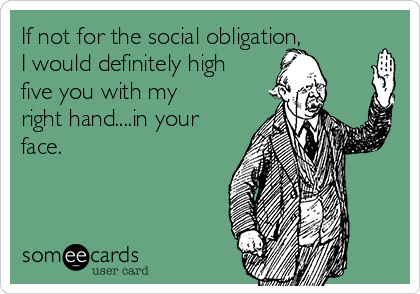 If not for the social obligation, I would definitely high five you with my right hand....in your face.