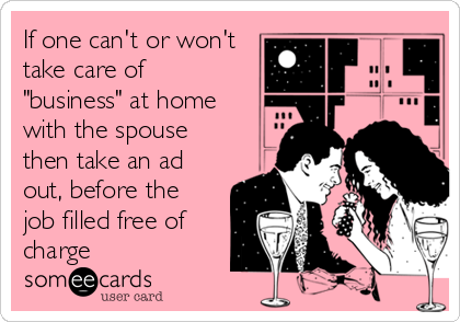 "If one can't or won't take care of ""business"" at home with the spouse then take an ad out, before the job filled free of charge"