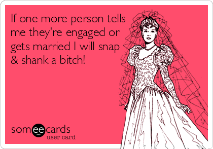 If one more person tells me they're engaged or gets married I will snap & shank a bitch!