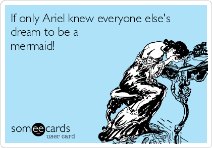 If only Ariel knew everyone else's dream to be a mermaid!