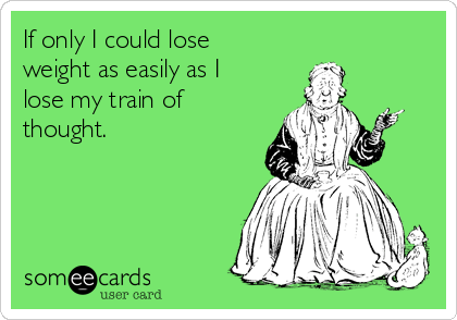 If only I could lose weight as easily as I lose my train of thought.