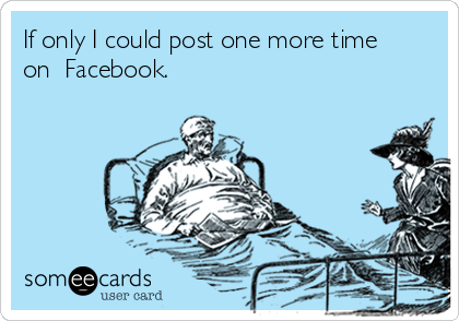 If only I could post one more time on  Facebook.