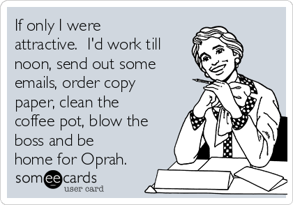 If only I were attractive.  I'd work till noon, send out some emails, order copy paper, clean the coffee pot, blow the boss and be home for Oprah.