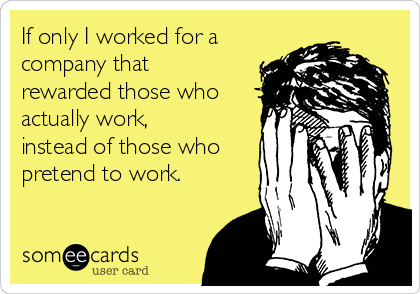 If only I worked for a company that rewarded those who actually work, instead of those who pretend to work.