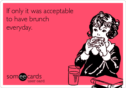 If only it was acceptable to have brunch everyday.