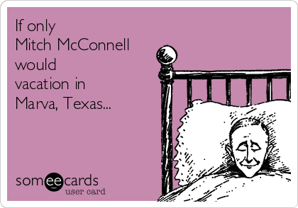 If only  Mitch McConnell would vacation in Marva, Texas...