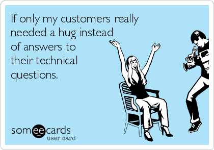 If only my customers really needed a hug instead of answers to their technical  questions.