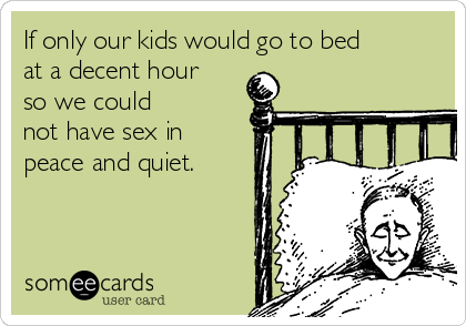 If only our kids would go to bed at a decent hour  so we could not have sex in peace and quiet.