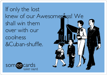 If only the lost knew of our Awesomeness! We shall win them over with our coolness &Cuban-shuffle.