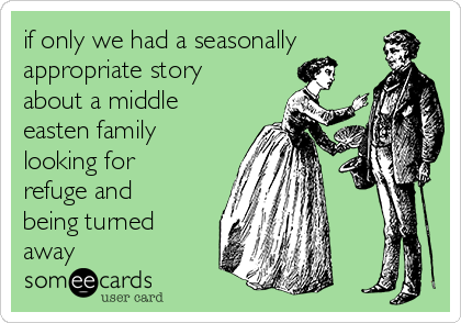 if only we had a seasonally appropriate story about a middle easten family looking for refuge and being turned away