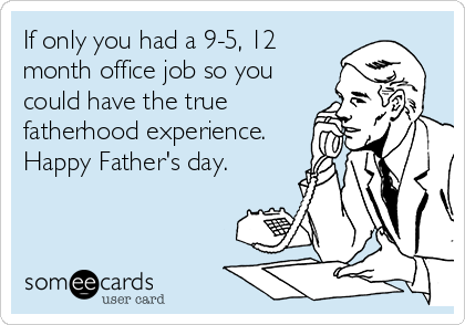 If only you had a 9-5, 12 month office job so you could have the true fatherhood experience.  Happy Father's day.