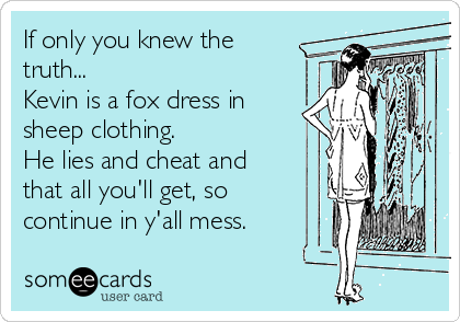 If only you knew the truth...  Kevin is a fox dress in sheep clothing.   He lies and cheat and that all you'll get, so continue in y'all mess.