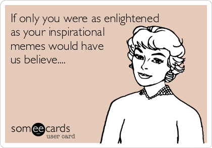 If only you were as enlightened as your inspirational memes would have us believe....