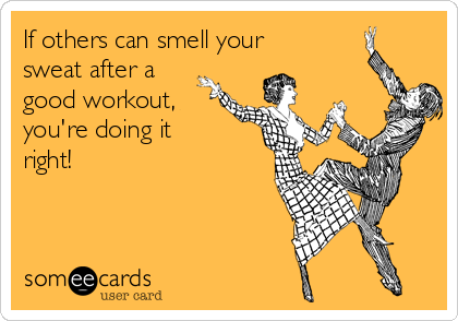 If others can smell your sweat after a good workout, you're doing it right!