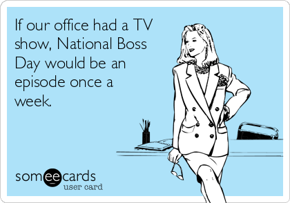 If our office had a TV  show, National Boss Day would be an episode once a week.