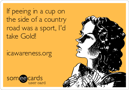 If peeing in a cup on the side of a country road was a sport, I'd take Gold!  icawareness.org