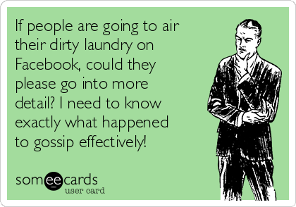 If people are going to air their dirty laundry on Facebook, could they please go into more detail? I need to know exactly what happened to gossip effectively!