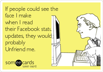 If people could see the face I make when I read their Facebook status updates, they would probably Unfriend me.