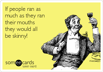 If people ran as  much as they ran their mouths  they would all be skinny!