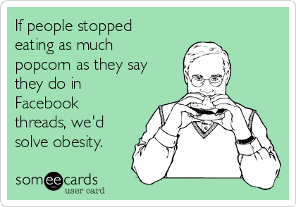 If people stopped eating as much popcorn as they say they do in Facebook threads, we'd solve obesity.