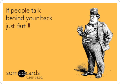 If people talk  behind your back just fart !!