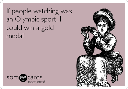 If people watching was an Olympic sport, I could win a gold medal!