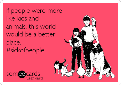 If people were more like kids and animals, this world would be a better place. #sickofpeople