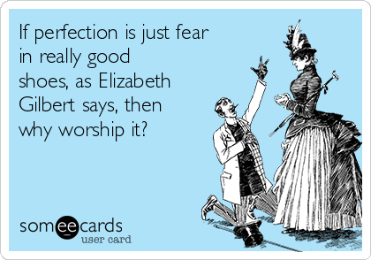 If perfection is just fear in really good  shoes, as Elizabeth Gilbert says, then  why worship it?