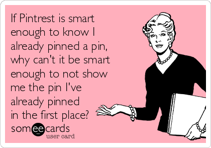 If Pintrest is smart enough to know I already pinned a pin,  why can't it be smart enough to not show me the pin I've already pinned in the first place?