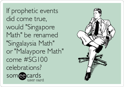 """If prophetic events did come true,  would """"Singapore Math"""" be renamed """"Singalaysia Math"""" or """"Malaypore Math""""  come #SG100 celebrations?"""