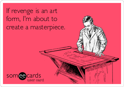 If revenge is an art  form, I'm about to create a masterpiece.