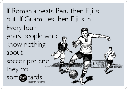 If Romania beats Peru then Fiji is out. If Guam ties then Fiji is in. Every four years people who know nothing about soccer pretend they do...