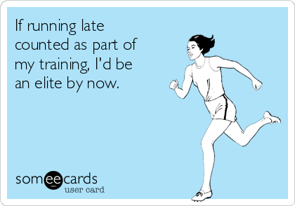 If running late counted as part of my training, I'd be an elite by now.