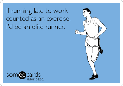 If running late to work  counted as an exercise, I'd be an elite runner.