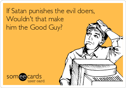 If Satan punishes the evil doers, Wouldn't that make him the Good Guy?