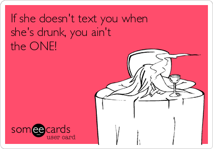 If she doesn't text you when she's drunk, you ain't the ONE!