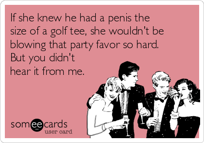 If she knew he had a penis the size of a golf tee, she wouldn't be blowing that party favor so hard. But you didn't hear it from me.