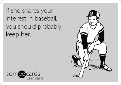 If she shares your interest in baseball, you should probably keep her.
