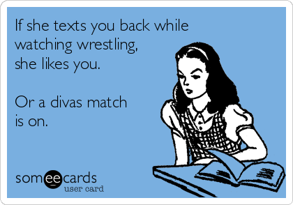 If she texts you back while watching wrestling, she likes you.  Or a divas match is on.