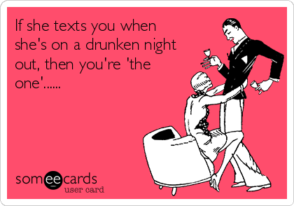 If she texts you when she's on a drunken night out, then you're 'the one'......