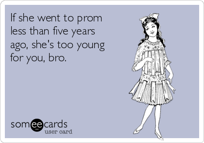 If she went to prom less than five years ago, she's too young for you, bro.