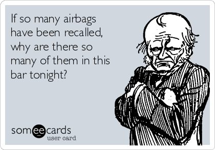 If so many airbags have been recalled, why are there so many of them in this bar tonight?