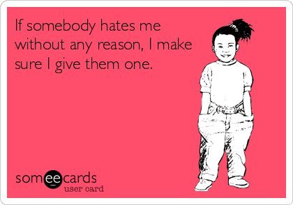 If somebody hates me without any reason, I make sure I give them one.