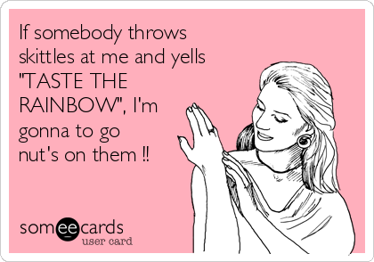 """If somebody throws skittles at me and yells """"TASTE THE RAINBOW"""", I'm gonna to go nut's on them !!"""